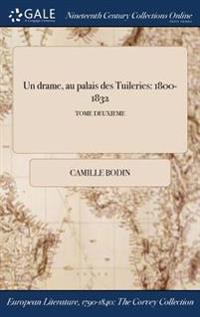 Un Drame, Au Palais Des Tuileries: 1800-1832; Tome Deuxieme