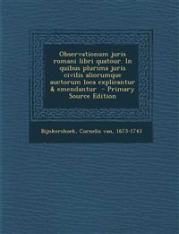 Observationum juris romani libri quatour. In quibus plurima juris civilis aliorumque auctorum loca explicantur & emendantur  - Primary Source Edition