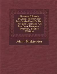 Drames Polonais D'Adam Mickiewicz: Les Confédérés De Bar, Jacques Jasinski; Ou Les Deux Polognes