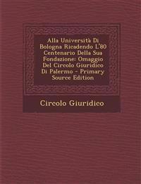 Alla Università Di Bologna Ricadendo L'80 Centenario Della Sua Fondazione: Omaggio Del Circolo Giuridico Di Palermo - Primary Source Edition