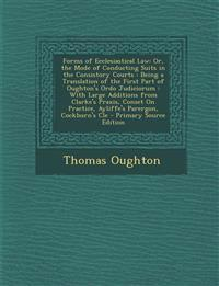 Forms of Ecclesiastical Law: Or, the Mode of Conducting Suits in the Consistory Courts : Being a Translation of the First Part of Oughton's Ordo Judic
