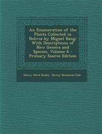 An Enumeration of the Plants Collected in Bolivia by Miguel Bang: With Descriptions of New Genera and Species, Volume 6