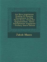Ars Nova Argutiarum Eruditae Et Honestae Recreationis: In Duas Partes Divisa: Prima Est Epigrammatum, Altera Inscriptionum Argutarum - Primary Source