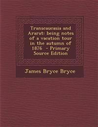 Transcaucasia and Ararat: Being Notes of a Vacation Tour in the Autumn of 1876 - Primary Source Edition