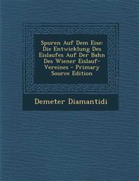 Spuren Auf Dem Eise: Die Entwicklung Des Eislaufes Auf Der Bahn Des Wiener Eislauf-Vereines - Primary Source Edition