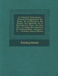 Le Coloriste Enlumineur: Journal D'enseignement Du Dessin, De La Miniature, Des Émaux, De L'aquarelle, De La Peinture Sur Verre, Sur Soie, Etc., À L'u