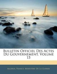 Bulletin Officiel Des Actes Du Gouvernement, Volume 15