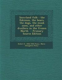 Snowland folk : the Eskimos, the bears, the dogs, the musk oxen, and other dwellers in the frozen North  - Primary Source Edition