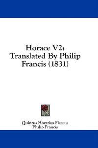 Horace V2: Translated By Philip Francis (1831)