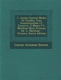 L. Annaei Senecae Medea Et Troades, Cum Annotationibus I.F. Gronovii, E Museo F.C. Matthiae Nunc Primum Ed. A. Matthiae