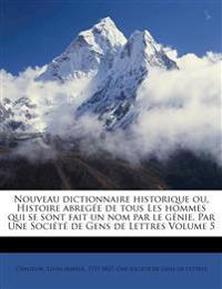 Nouveau dictionnaire historique ou, Histoire abregée de tous Les hommes qui se sont fait un nom par le génie. Par Une Société de Gens de Lettres Volum