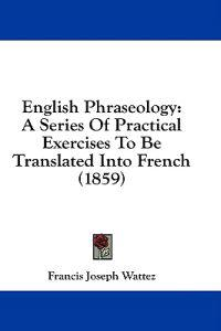 English Phraseology: A Series Of Practical Exercises To Be Translated Into French (1859)