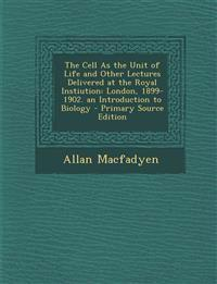 The Cell as the Unit of Life and Other Lectures Delivered at the Royal Instiution: London, 1899-1902. an Introduction to Biology - Primary Source Edit