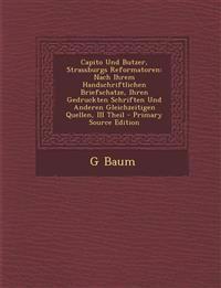 Capito Und Butzer, Strassburgs Reformatoren: Nach Ihrem Handschriftlichen Briefschatze, Ihren Gedruckten Schriften Und Anderen Gleichzeitigen Quellen,