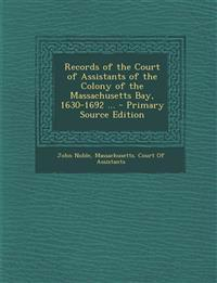 Records of the Court of Assistants of the Colony of the Massachusetts Bay, 1630-1692 ... - Primary Source Edition