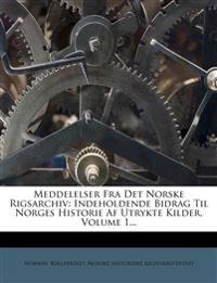 Meddelelser Fra Det Norske Rigsarchiv: Indeholdende Bidrag Til Norges Historie Af Utrykte Kilder, Volume 1...