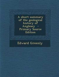 A Short Summary of the Geological History of Anglesey - Primary Source Edition