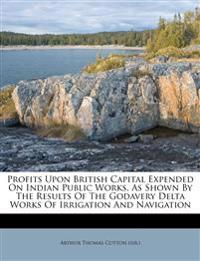 Profits Upon British Capital Expended On Indian Public Works, As Shown By The Results Of The Godavery Delta Works Of Irrigation And Navigation