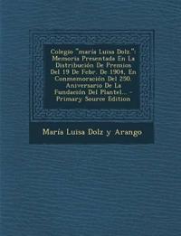 Colegio Maria Luisa Dolz.: Memoria Presentada En La Distribucion de Premios del 19 de Febr. de 1904, En Conmemoracion del 250. Aniversario de La