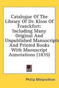 Catalogue Of The Library Of Dr. Kloss Of Franckfort: Including Many Original And Unpublished Manuscripts And Printed Books With Manuscript Annotations