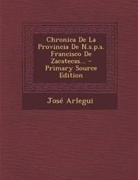 Chronica de La Provincia de N.S.P.S. Francisco de Zacatecas... - Primary Source Edition