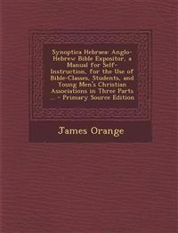 Synoptica Hebraea: Anglo-Hebrew Bible Expositor, a Manual for Self-Instruction, for the Use of Bible-Classes, Students, and Young Men's S
