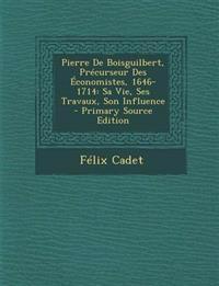 Pierre de Boisguilbert, Precurseur Des Economistes, 1646-1714: Sa Vie, Ses Travaux, Son Influence - Primary Source Edition