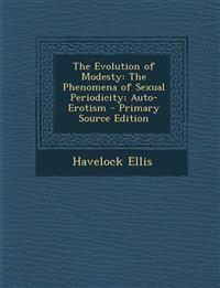 The Evolution of Modesty: The Phenomena of Sexual Periodicity; Auto-Erotism - Primary Source Edition