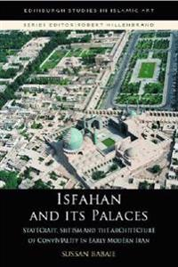 Isfahan and Its Palaces: Statecraft, Shi`ism and the Architecture of Conviviality in Early Modern Iran