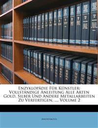 Enzyklopädie Für Künstler: Vollständige Anleitung Alle Arten Gold, Silber Und Andere Metallarbeiten Zu Verfertigen, ..., Volume 2