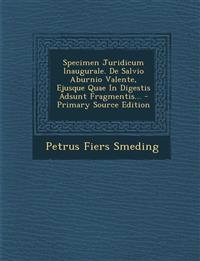 Specimen Juridicum Inaugurale. de Salvio Aburnio Valente, Ejusque Quae in Digestis Adsunt Fragmentis... - Primary Source Edition