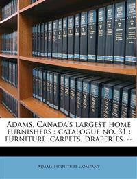 Adams, Canada's largest home furnishers : catalogue no. 31 : furniture, carpets, draperies. --