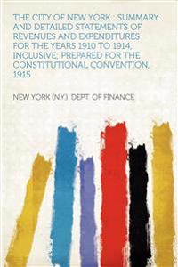 The City of New York : Summary and Detailed Statements of Revenues and Expenditures for the Years 1910 to 1914, Inclusive; Prepared for the Constituti