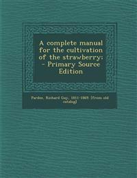 A Complete Manual for the Cultivation of the Strawberry; - Primary Source Edition
