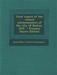 First report of the record commissioners of the city of Boston, 1876
