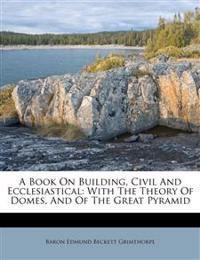 A Book On Building, Civil And Ecclesiastical: With The Theory Of Domes, And Of The Great Pyramid