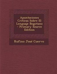 Apuntaciones Criticas Sobre El Lenguaje Bogotano - Primary Source Edition