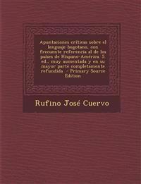 Apuntaciones Criticas Sobre El Lenguaje Bogotano, Con Frecuente Referencia Al de Los Paises de Hispano-America. 5. Ed., Muy Aumentada y En Su Mayor Pa