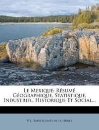 Le Mexique: Resume Geographique, Statistique, Industriel, Historique Et Social...