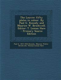 The Louvre: Fifty Plates in Colour. by Paul G. Konody and Maurice W. Brockwell. Editor: T. Leman Hare - Primary Source Edition