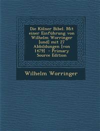 Die Kolner Bibel. Mit Einer Einfuhrung Von Wilhelm Worringer [Und] Mit 27 Abbildungen [Von 1479] - Primary Source Edition