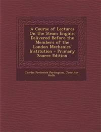 Course of Lectures on the Steam Engine: Delivered Before the Members of the London Mechanics' Institution