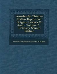 Annales Du Théâtre Italien Depuis Son Origine Jusqu'à Ce Jour, Volume 2 - Primary Source Edition