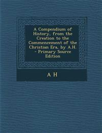 A Compendium of History, from the Creation to the Commencement of the Christian Era, by A.H.