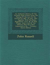 An Authentic History Of The Vermont State Prison: From The Passing Of The Law For Its Erection In 1807, To July, 1812 ... : Together With The Rules, R