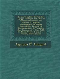 Uvres Completes de Theodore Agrippa D'Aubigne, Pub. Pour La Premere Fois D'Apres Les Manuscrits Originaux Accompagnees de Notices Biographique, Litter