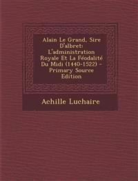 Alain Le Grand, Sire D'albret: L'administration Royale Et La Féodalité Du Midi (1440-1522) - Primary Source Edition