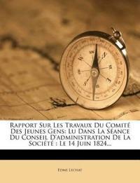 Rapport Sur Les Travaux Du Comité Des Jeunes Gens: Lu Dans La Séance Du Conseil D'administration De La Société : Le 14 Juin 1824...