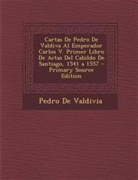Cartas De Pedro De Valdiva Al Emperador Carlos V. Primer Libro De Actas Del Cabildo De Santiago, 1541 a 1557