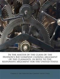 In the matter of the claim of the Hudson's Bay Company: closing argument of the claimants, in reply to the responsive argument for the United States